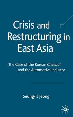 Crisis and Restructuring in East Asia: The Case of the Korean Chaebol and the Automotive Industry (Hardback)