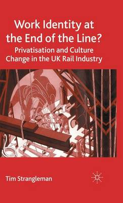 Work Identity at the End of the Line?: Privatisation and Culture Change in the UK Rail Industry (Hardback)