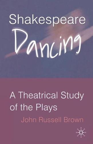 Shakespeare Dancing: A Theatrical Study of the Plays (Hardback)