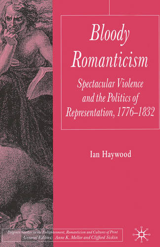 Bloody Romanticism: Spectacular Violence and the Politics of Representation, 1776-1832 - Palgrave Studies in the Enlightenment, Romanticism and Cultures of Print (Hardback)