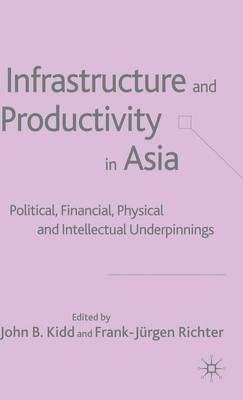 Infrastructure and Productivity in Asia: Political, Financial, Physical and Intellectual Underpinnings (Hardback)