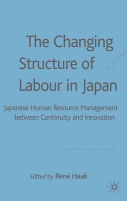 The Changing Structure of Labour in Japan: Japanese Human Resource Management between Continuity and Innovation (Hardback)