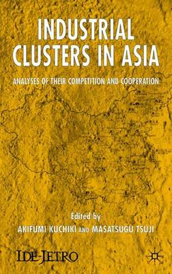 Industrial Clusters in Asia: Analyses of Their Competition and Cooperation - IDE-JETRO Series (Hardback)