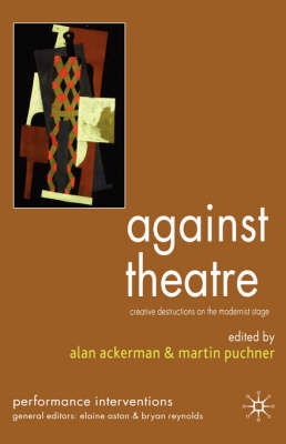 Against Theatre: Creative Destructions on the Modernist Stage - Performance Interventions (Hardback)