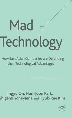 Mad Technology: How East Asian Companies Are Defending Their Technological Advantages (Hardback)