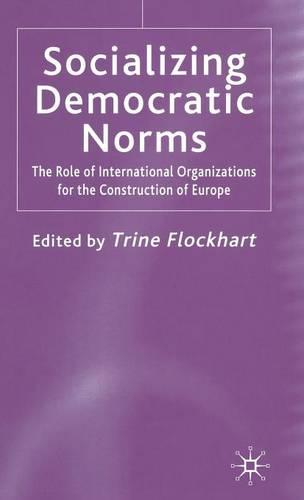 Socializing Democratic Norms: The Role of International Organizations for the Construction of Europe (Hardback)