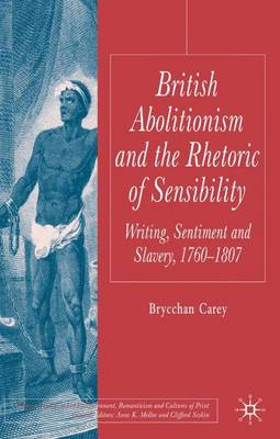British Abolitionism and the Rhetoric of Sensibility: Writing, Sentiment and Slavery, 1760-1807 - Palgrave Studies in the Enlightenment, Romanticism and Cultures of Print (Hardback)