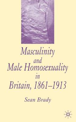 Masculinity and Male Homosexuality in Britain, 1861-1913 (Hardback)