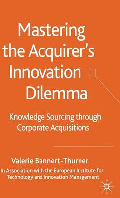 Mastering the Acquirer's Innovation Dilemma: Knowledge Sourcing Through Corporate Acquisitions (Hardback)