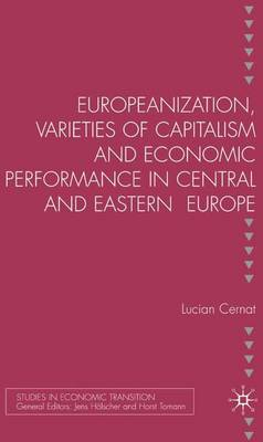Europeanization, Varieties of Capitalism and Economic Performance in Central and Eastern Europe - Studies in Economic Transition (Hardback)