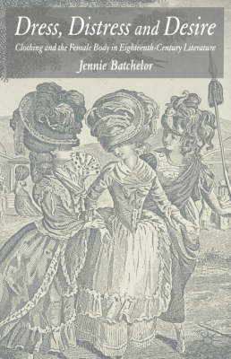 Dress, Distress and Desire: Clothing and the Female Body in Eighteenth-Century Literature (Hardback)