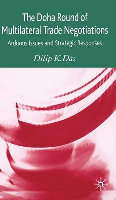 The Doha Round of Multilateral Trade Negotiations: Arduous Issues and Strategic Responses (Hardback)