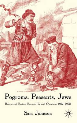 Pogroms, Peasants, Jews: Britain and Eastern Europe's 'Jewish Question', 1867-1925 (Hardback)