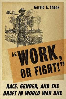 """""""Work or Fight!"""": Race, Gender, and the Draft in World War One (Hardback)"""