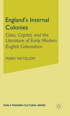 England's Internal Colonies: Class, Capital, and the Literature of Early Modern English Colonialism - Early Modern Cultural Studies (Hardback)