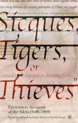 Sicques, Tigers or Thieves: Eyewitness Accounts of the Sikhs (1606-1810) (Hardback)
