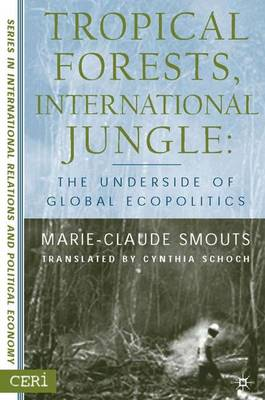 Tropical Forests, International Jungle: The Underside of Global Ecopolitics - CERI Series in International Relations and Political Economy (Hardback)