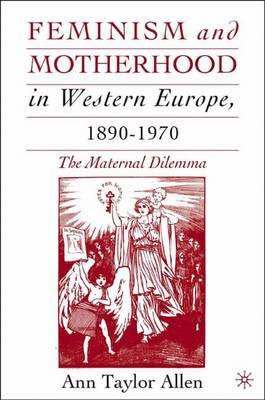 Feminism and Motherhood in Western Europe, 1890-1970: The Maternal Dilemma (Hardback)