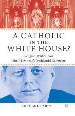 A Catholic in the White House?: Religion, Politics, and John F. Kennedy's Presidential Campaign (Paperback)
