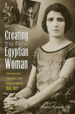 Creating the New Egyptian Woman: Consumerism, Education, and National Identity, 1863-1922 (Hardback)
