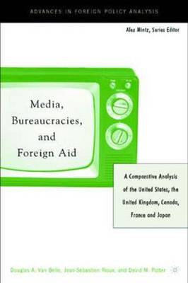 Media, Bureaucracies, and Foreign Aid: A Comparative Analysis of the United States, the United Kingdom, Canada, France and Japan - Advances in Foreign Policy Analysis (Hardback)
