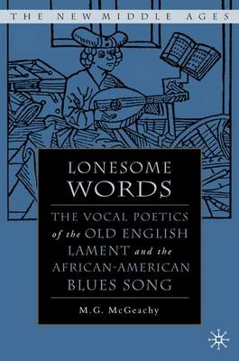 Lonesome Words: The Vocal Poetics of the Old English Lament and the African-American Blues Song - The New Middle Ages (Hardback)