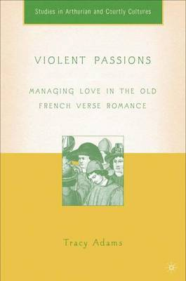 Violent Passions: Managing Love in the Old French Verse Romance - Arthurian and Courtly Cultures (Hardback)