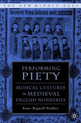 Performing Piety: Musical Culture in Medieval English Nunneries - The New Middle Ages (Hardback)