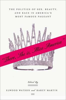 """""""There She Is, Miss America"""": The Politics of Sex, Beauty, and Race in America's Most Famous Pageant (Hardback)"""