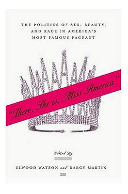 """""""There She Is, Miss America"""": The Politics of Sex, Beauty, and Race in America's Most Famous Pageant (Paperback)"""