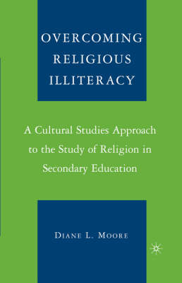 Overcoming Religious Illiteracy: A Cultural Studies Approach to the Study of Religion in Secondary Education (Hardback)