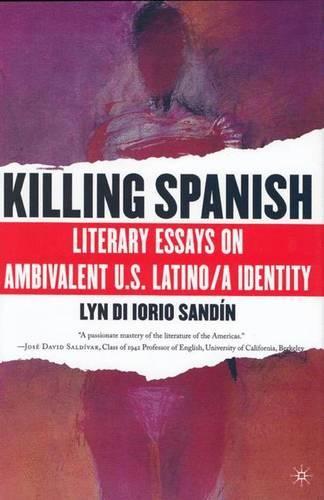 Killing Spanish: Literary Essays on Ambivalent U.S. Latino/a Identity (Hardback)