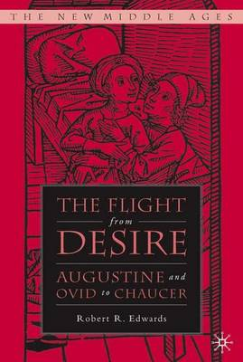 The Flight from Desire: Augustine and Ovid to Chaucer - The New Middle Ages (Hardback)