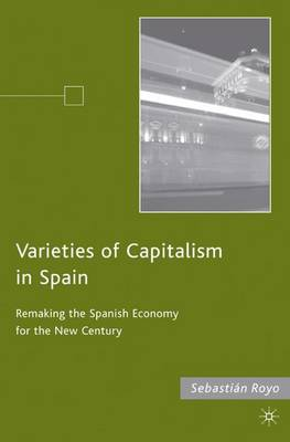 Varieties of Capitalism in Spain: Remaking the Spanish Economy for the New Century (Hardback)