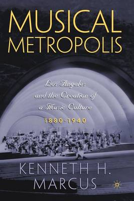 Musical Metropolis: Los Angeles and the Creation of a Music Culture, 1880-1940 (Paperback)