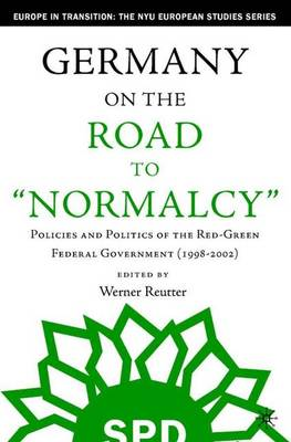 Germany on the Road to Normalcy: Policies and Politics of the Red-Green Federal Government (1998-2002) - Europe in Transition: The NYU European Studies Series (Hardback)