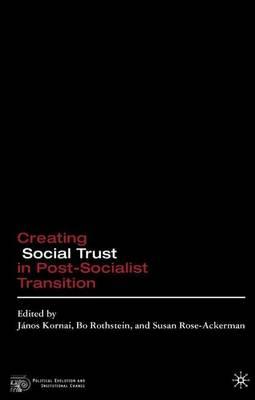 Creating Social Trust in Post-Socialist Transition - Political Evolution and Institutional Change (Hardback)