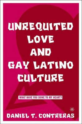 Unrequited Love and Gay Latino Culture: What Have You Done to My Heart? (Hardback)
