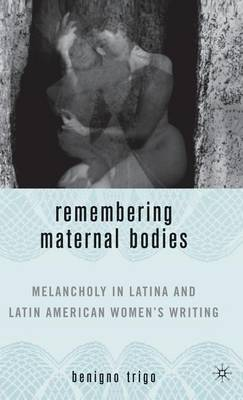 Remembering Maternal Bodies: Melancholy in Latina and Latin American Women's Writing - New Directions in Latino American Cultures (Hardback)