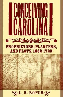 Conceiving Carolina: Proprietors, Planters, and Plots, 1662-1729 (Hardback)
