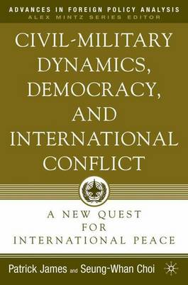 Civil-Military Dynamics, Democracy, and International Conflict: A New Quest for International Peace - Advances in Foreign Policy Analysis (Hardback)