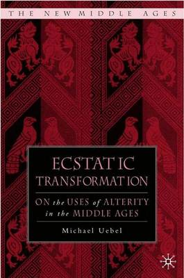 Ecstatic Transformation: On the Uses of Alterity in the Middle Ages - The New Middle Ages (Hardback)