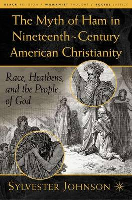 The Myth of Ham in Nineteenth-Century American Christianity: Race, Heathens, and the People of God - Black Religion/Womanist Thought/Social Justice (Hardback)