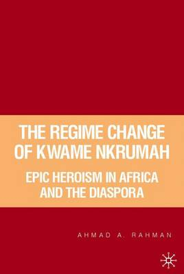The Regime Change of Kwame Nkrumah: Epic Heroism in Africa and the Diaspora (Hardback)