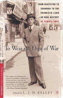 To Wear the Dust of War: From Bialystok to Shanghai to the Promised Land, an Oral History - Palgrave Studies in Oral History (Paperback)