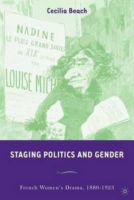 Staging Politics and Gender: French Women's Drama, 1880-1923 (Hardback)