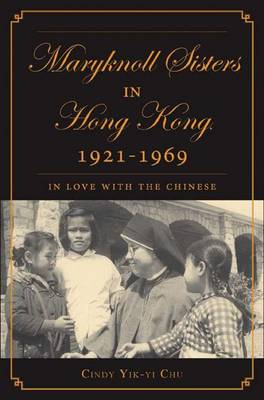 The Maryknoll Sisters in Hong Kong, 1921-1969: In Love With the Chinese (Hardback)