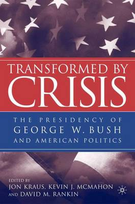 Transformed by Crisis: The Presidency of George W. Bush and American Politics (Hardback)