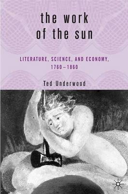 The Work of the Sun: Literature, Science, and Political Economy, 1760-1860 (Hardback)