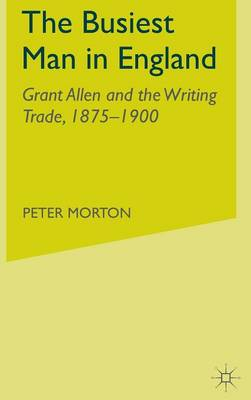 The Busiest Man in England: Grant Allen and the Writing Trade, 1875-1900 (Hardback)